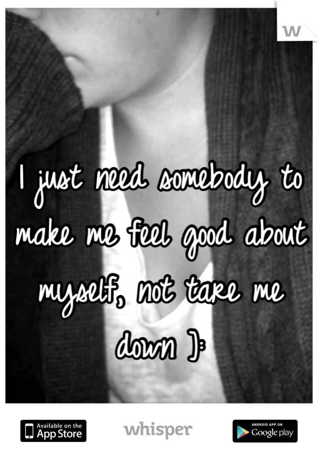 I just need somebody to make me feel good about myself, not tare me down ]:
