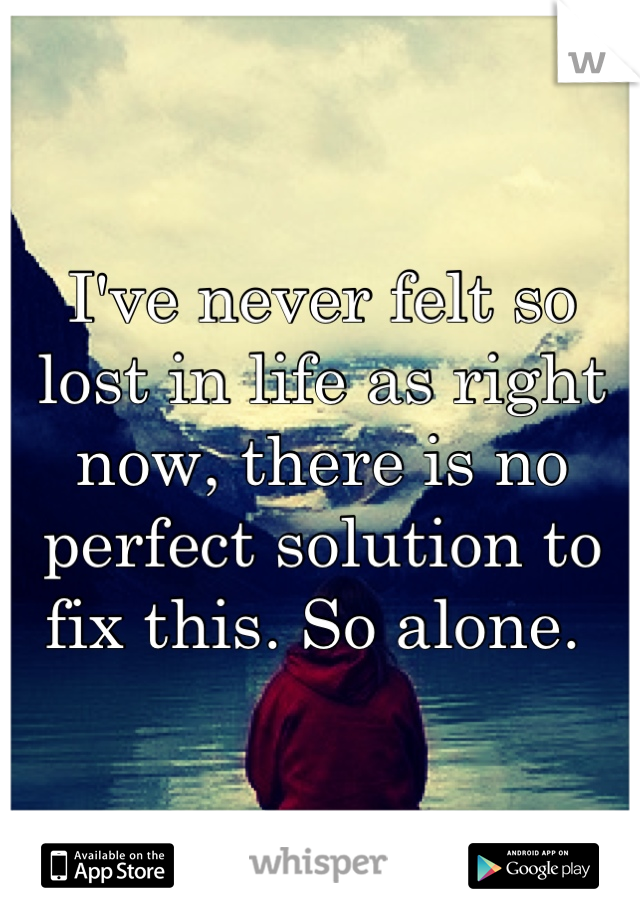 I've never felt so lost in life as right now, there is no perfect solution to fix this. So alone.