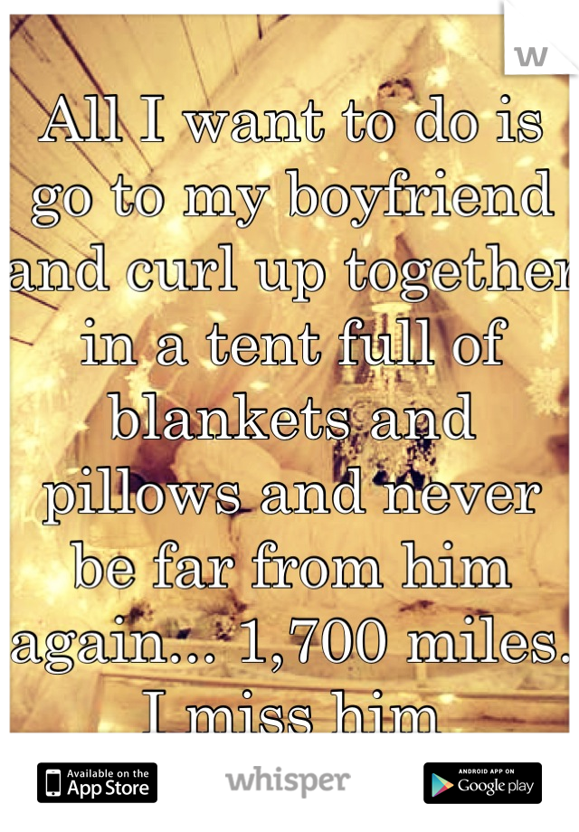 All I want to do is go to my boyfriend and curl up together in a tent full of blankets and pillows and never be far from him again... 1,700 miles.  I miss him