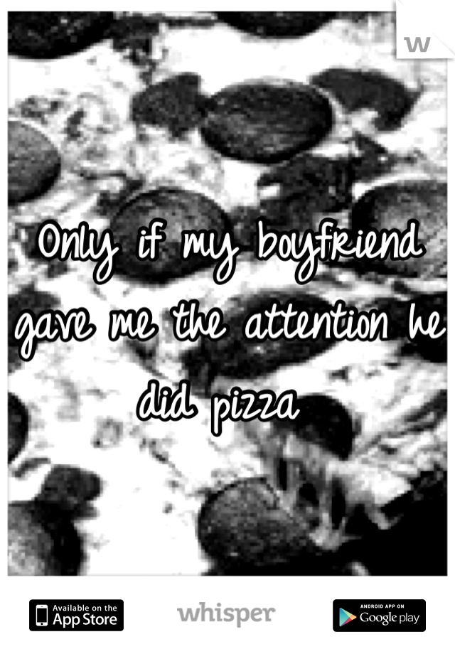Only if my boyfriend gave me the attention he did pizza