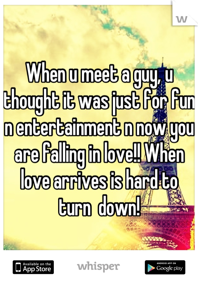 When u meet a guy, u thought it was just for fun n entertainment n now you are falling in love!! When love arrives is hard to turn  down!
