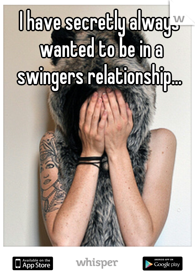 I have secretly always wanted to be in a swingers relationship...