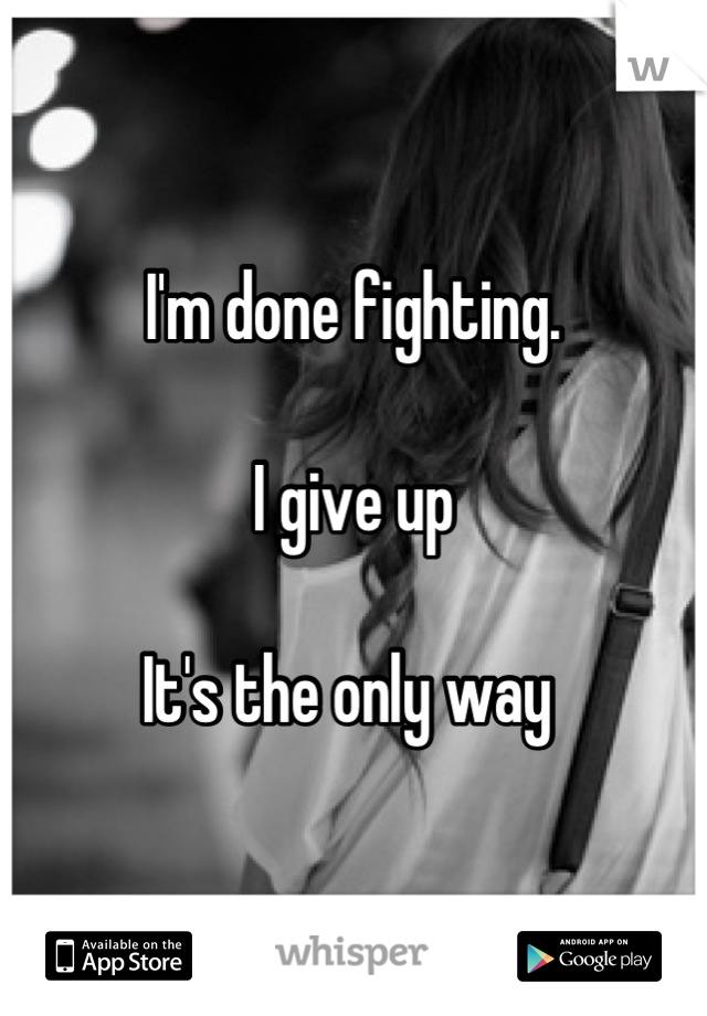 I'm done fighting.   I give up  It's the only way