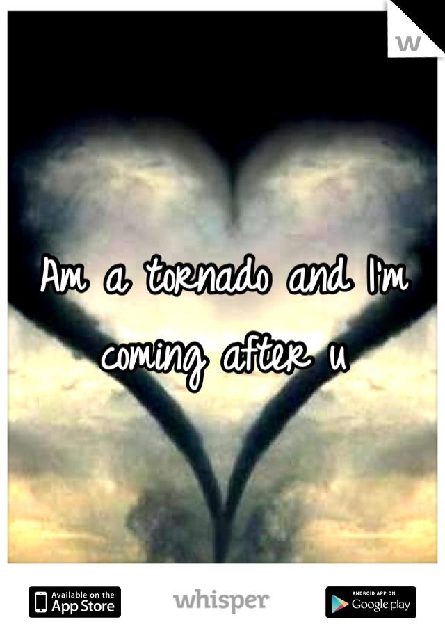 Am a tornado and I'm coming after u