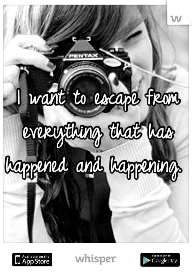 I want to escape from everything that has happened and happening.