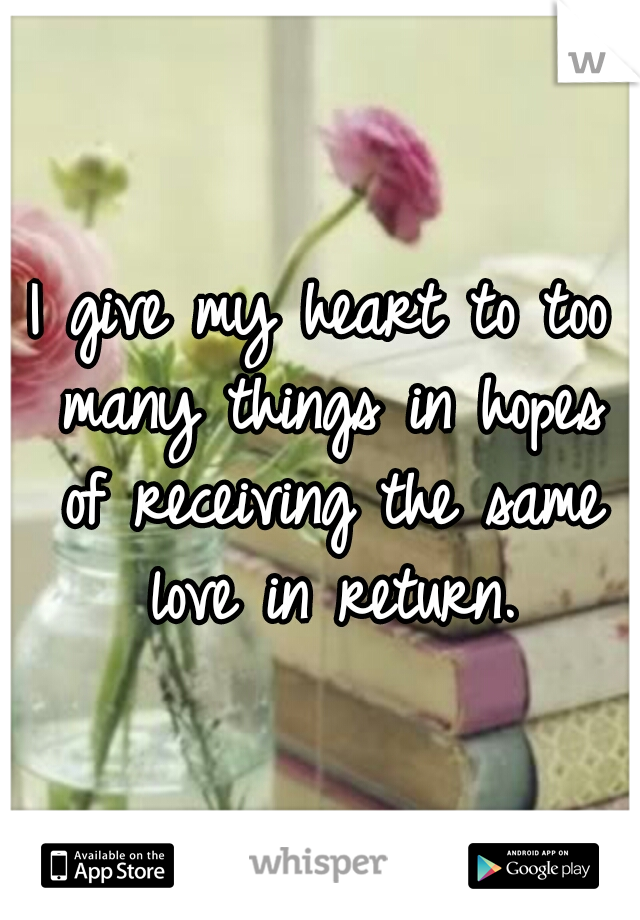 I give my heart to too many things in hopes of receiving the same love in return.