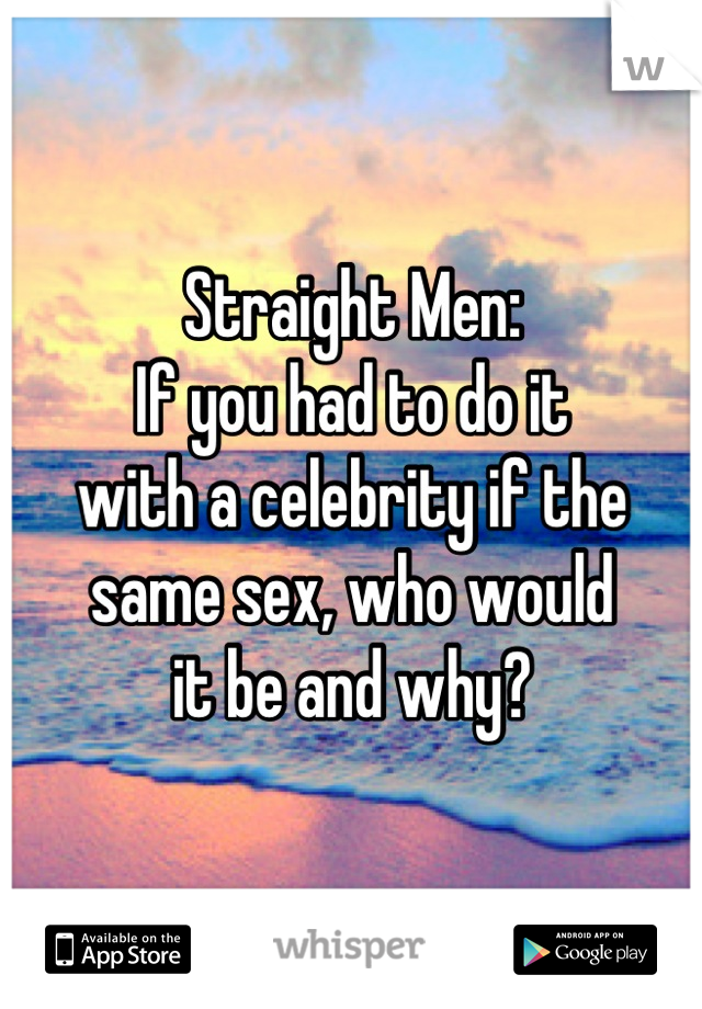 Straight Men: If you had to do it with a celebrity if the  same sex, who would it be and why?