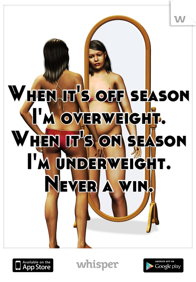 When it's off season I'm overweight. When it's on season I'm underweight. Never a win.