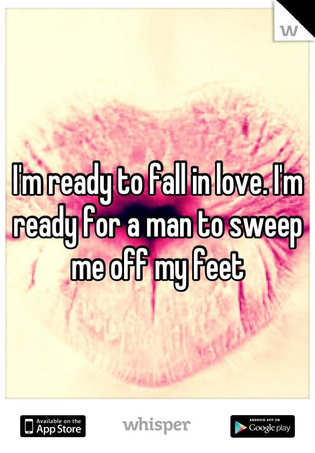 I'm ready to fall in love. I'm ready for a man to sweep me off my feet