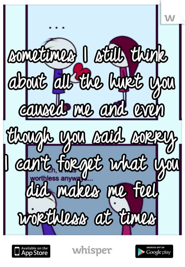 sometimes I still think about all the hurt you caused me and even though you said sorry I can't forget what you did makes me feel worthless at times