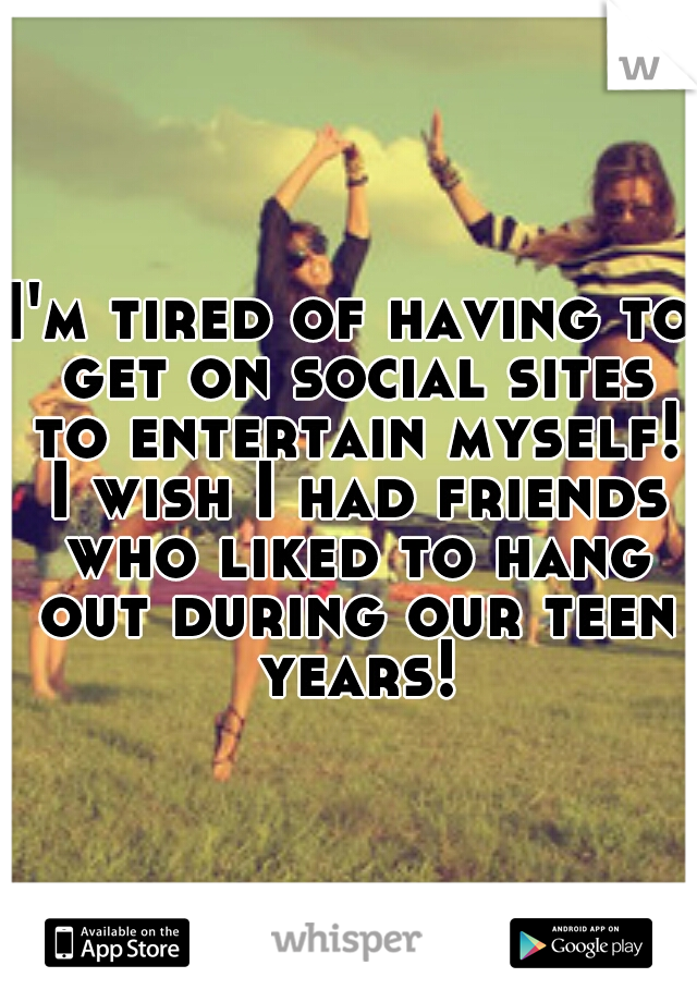 I'm tired of having to get on social sites to entertain myself! I wish I had friends who liked to hang out during our teen years!