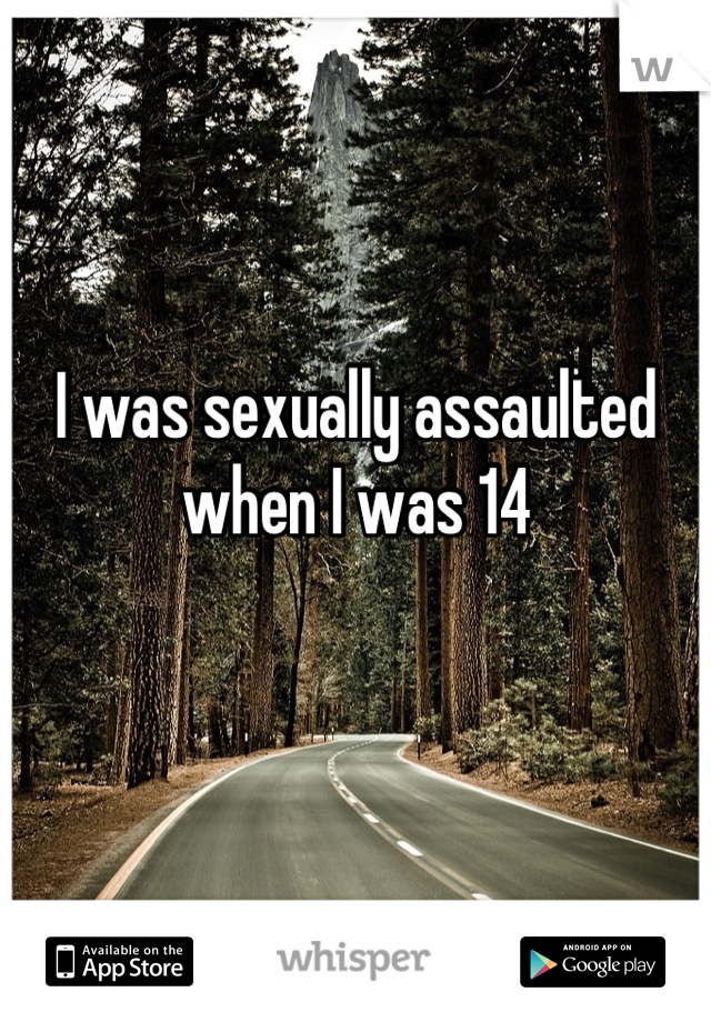 I was sexually assaulted when I was 14