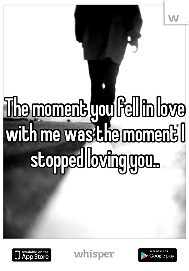The moment you fell in love with me was the moment I stopped loving you..