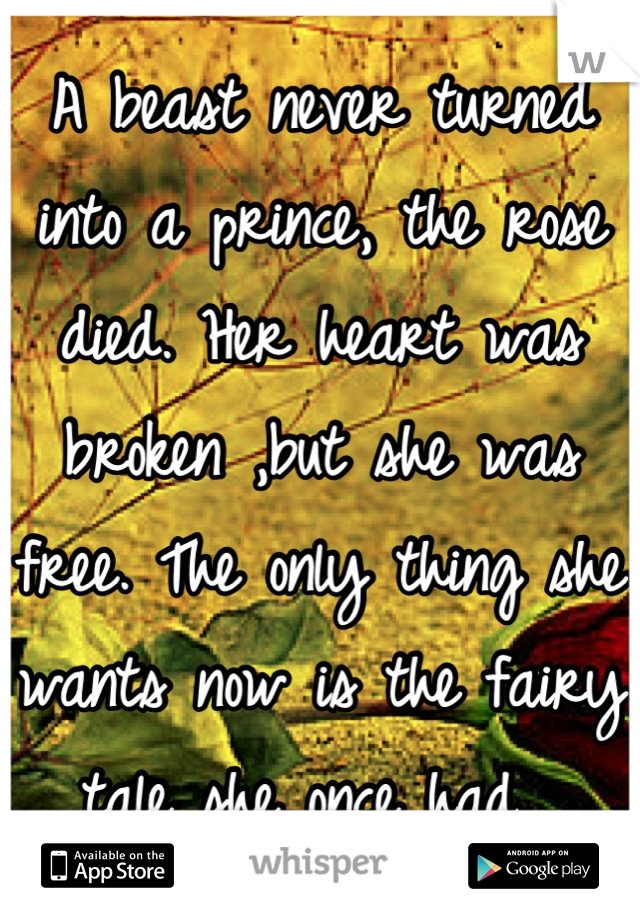 A beast never turned into a prince, the rose died. Her heart was broken ,but she was free. The only thing she wants now is the fairy tale she once had.