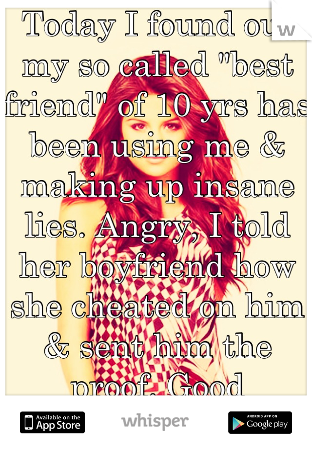 """Today I found out my so called """"best friend"""" of 10 yrs has been using me & making up insane lies. Angry, I told her boyfriend how she cheated on him & sent him the proof. Good riddance bitch!"""