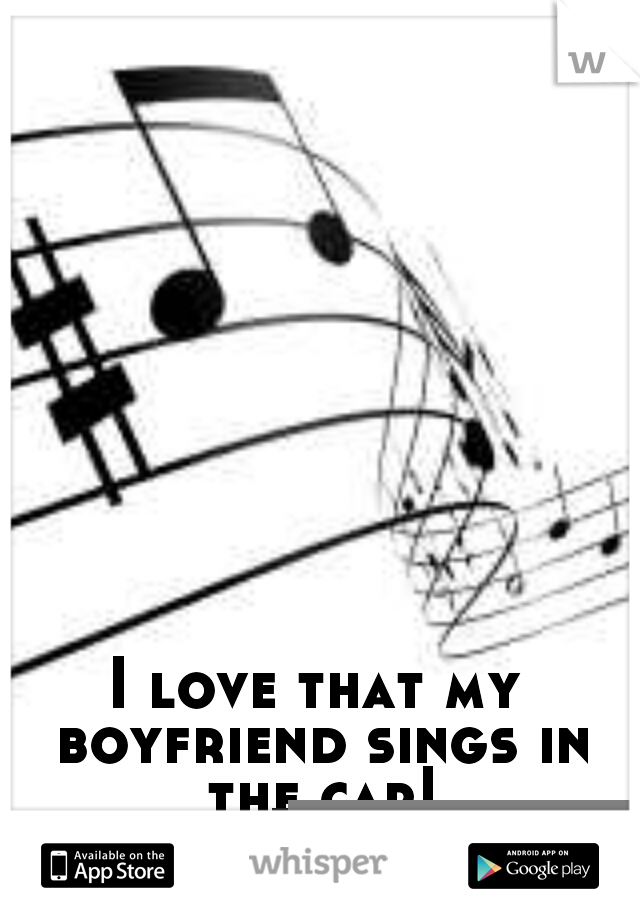 I love that my boyfriend sings in the car!