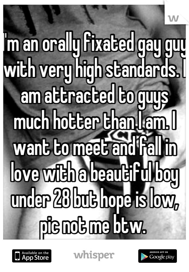 I'm an orally fixated gay guy with very high standards. I am attracted to guys much hotter than I am. I want to meet and fall in love with a beautiful boy under 28 but hope is low, pic not me btw.