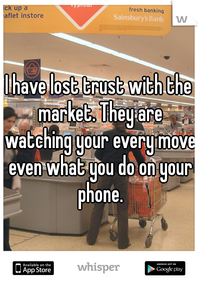 I have lost trust with the market. They are watching your every move even what you do on your phone.