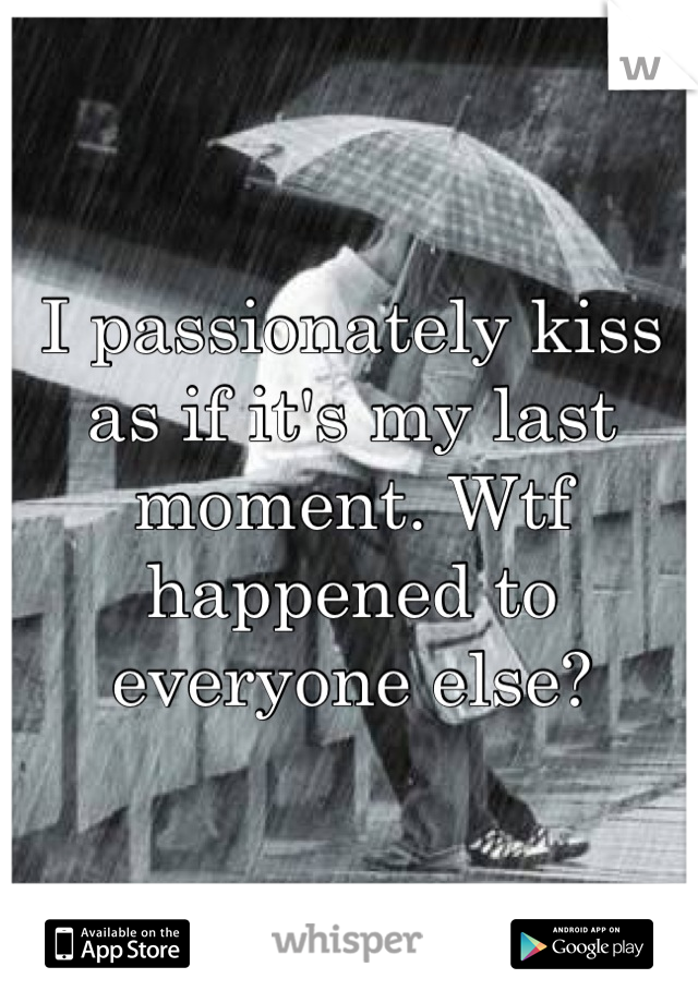 I passionately kiss as if it's my last moment. Wtf happened to everyone else?