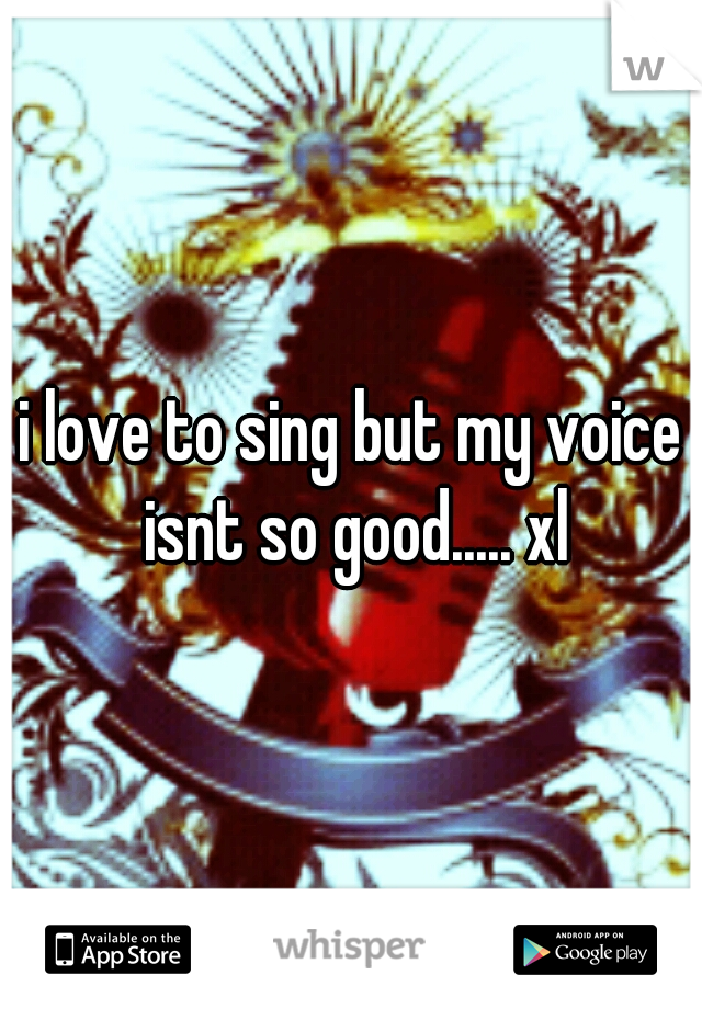i love to sing but my voice isnt so good..... xl