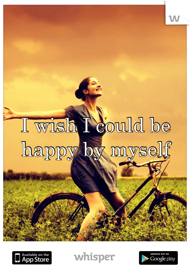 I wish I could be happy by myself