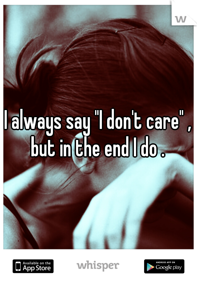 """I always say """"I don't care"""" , but in the end I do ."""