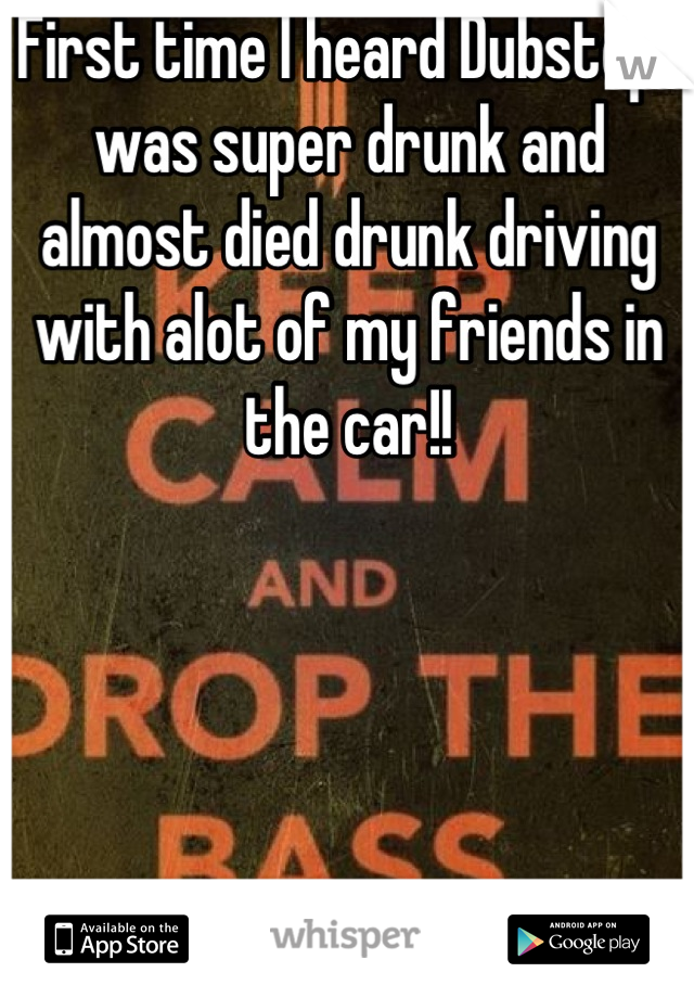 First time I heard Dubstep I was super drunk and almost died drunk driving with alot of my friends in the car!!