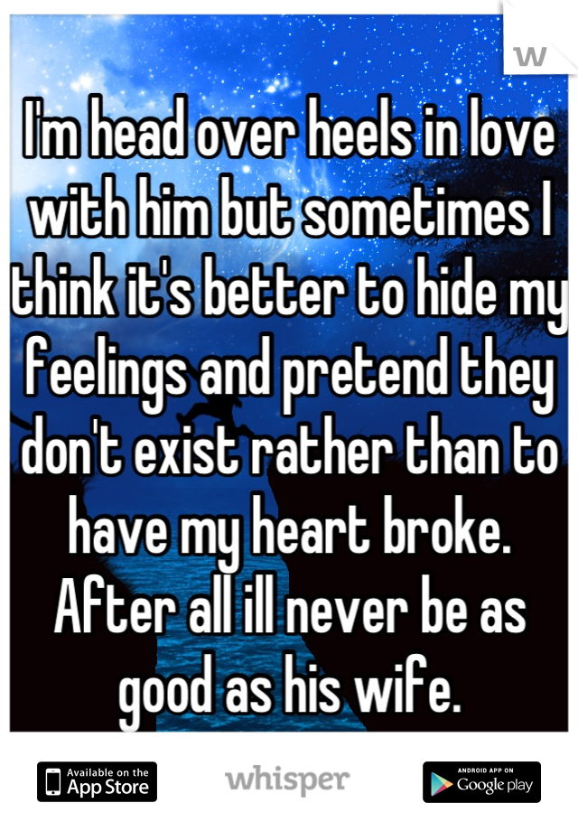 I'm head over heels in love with him but sometimes I think it's better to hide my feelings and pretend they don't exist rather than to have my heart broke. After all ill never be as good as his wife.
