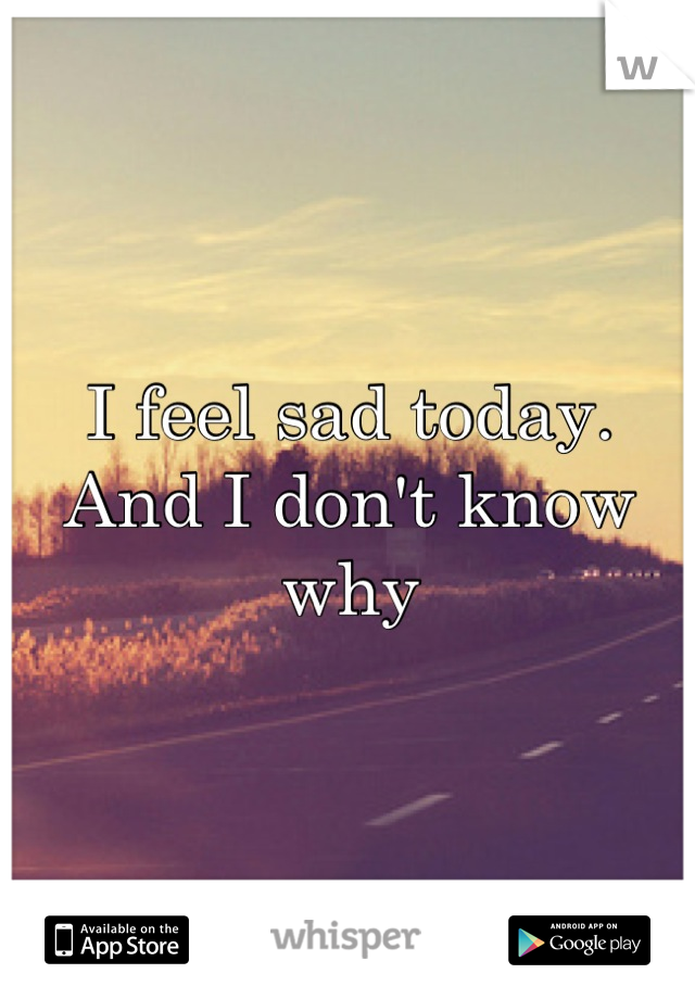 I feel sad today. And I don't know why