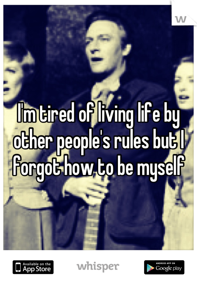 I'm tired of living life by other people's rules but I forgot how to be myself