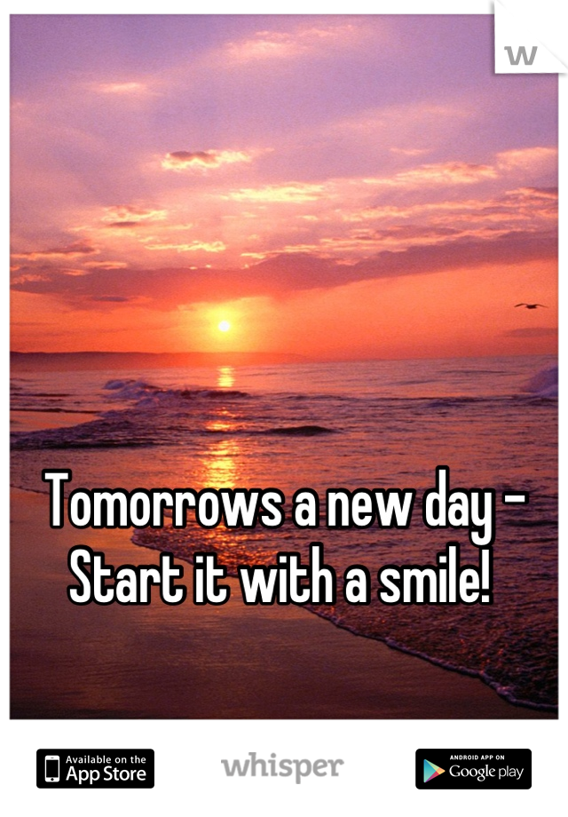 Tomorrows a new day - Start it with a smile!