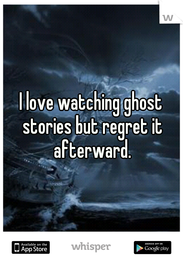 I love watching ghost stories but regret it afterward.