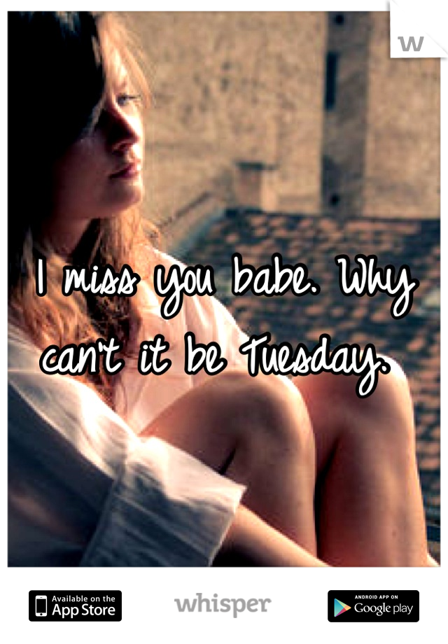 I miss you babe. Why can't it be Tuesday.