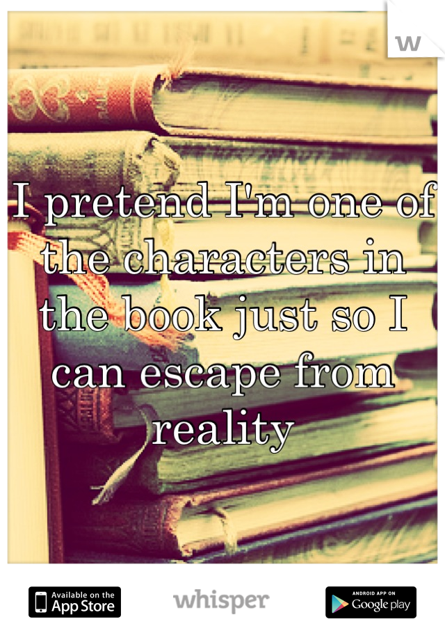 I pretend I'm one of the characters in the book just so I can escape from reality