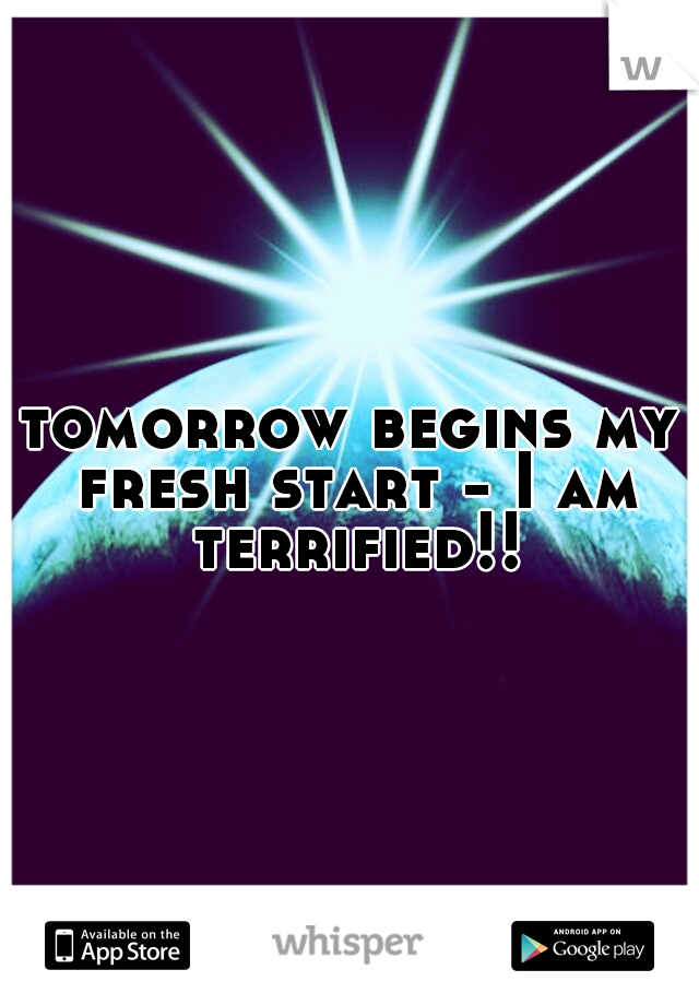 tomorrow begins my fresh start - I am terrified!!