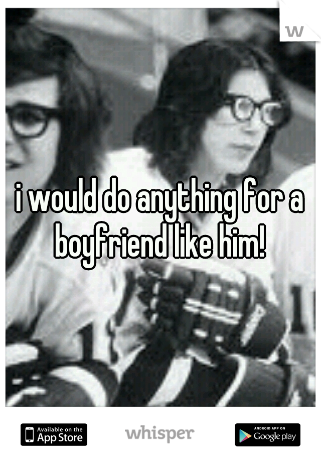 i would do anything for a boyfriend like him!