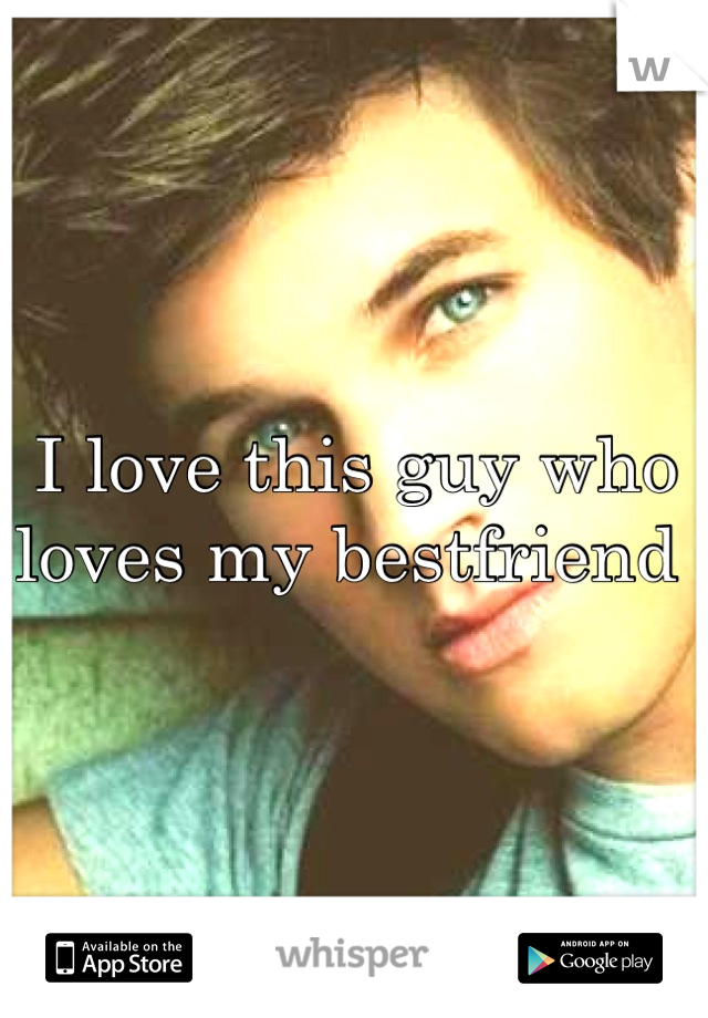 I love this guy who loves my bestfriend
