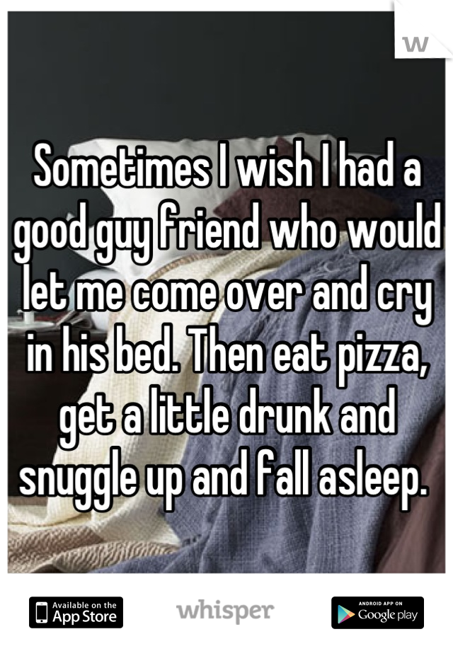 Sometimes I wish I had a good guy friend who would let me come over and cry in his bed. Then eat pizza, get a little drunk and snuggle up and fall asleep.