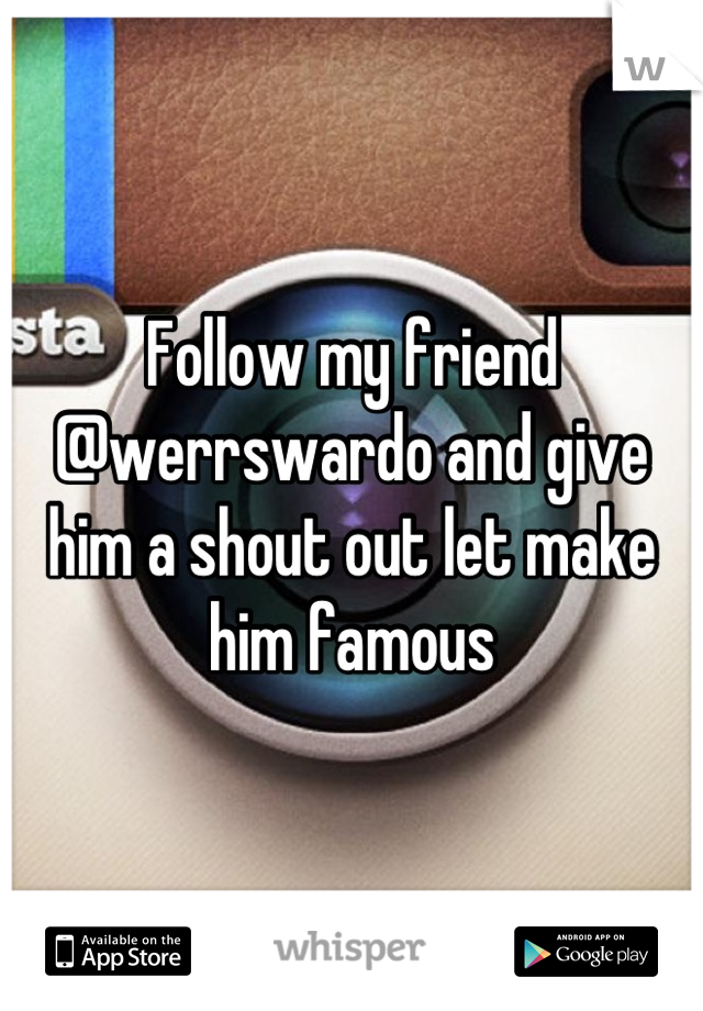 Follow my friend @werrswardo and give him a shout out let make him famous