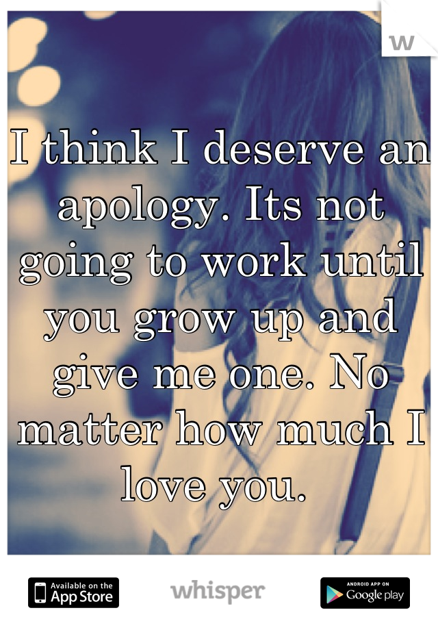 I think I deserve an apology. Its not going to work until you grow up and give me one. No matter how much I love you.