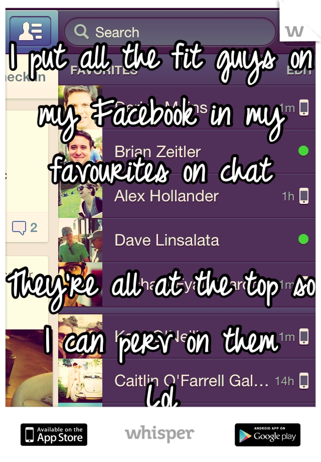 I put all the fit guys on my Facebook in my favourites on chat   They're all at the top so I can perv on them Lol