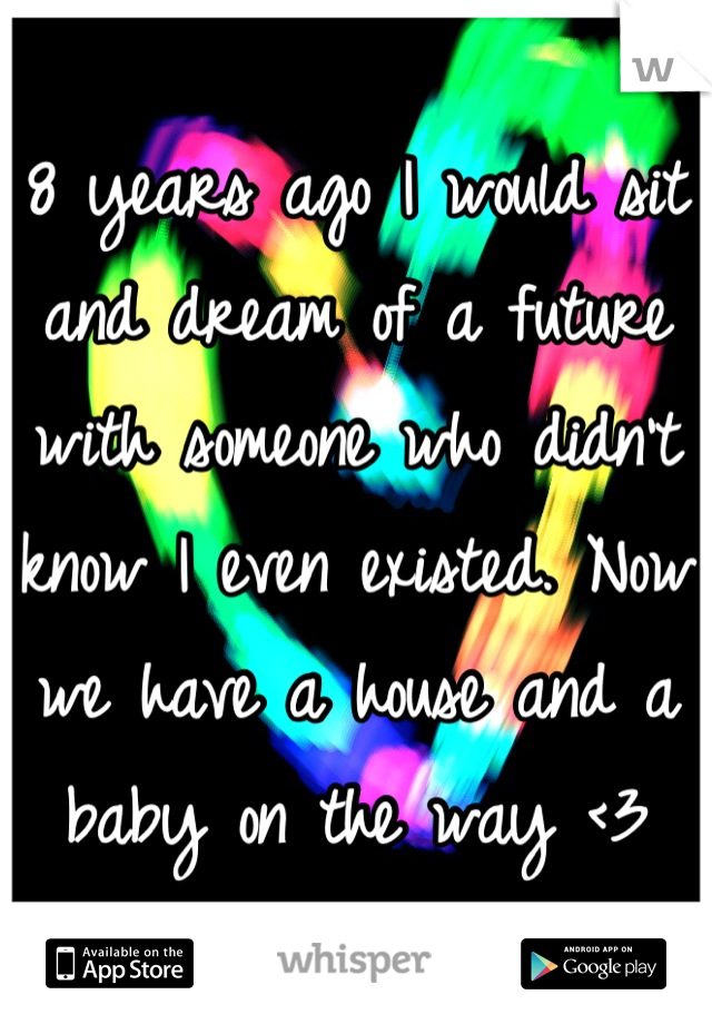 8 years ago I would sit and dream of a future with someone who didn't know I even existed. Now we have a house and a baby on the way <3