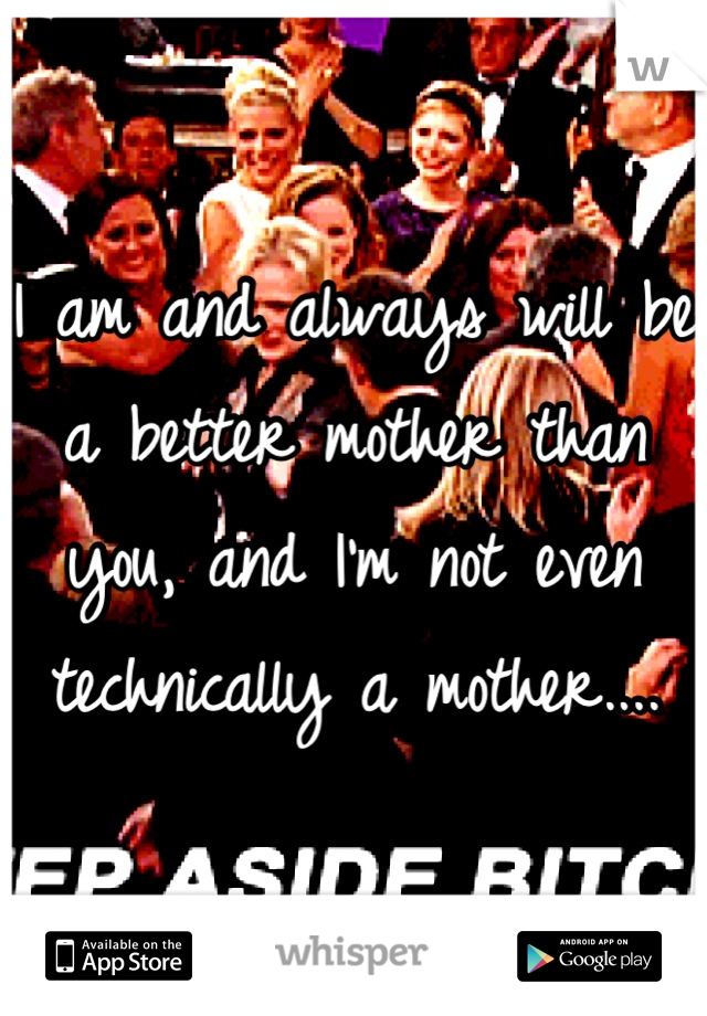 I am and always will be a better mother than you, and I'm not even technically a mother....