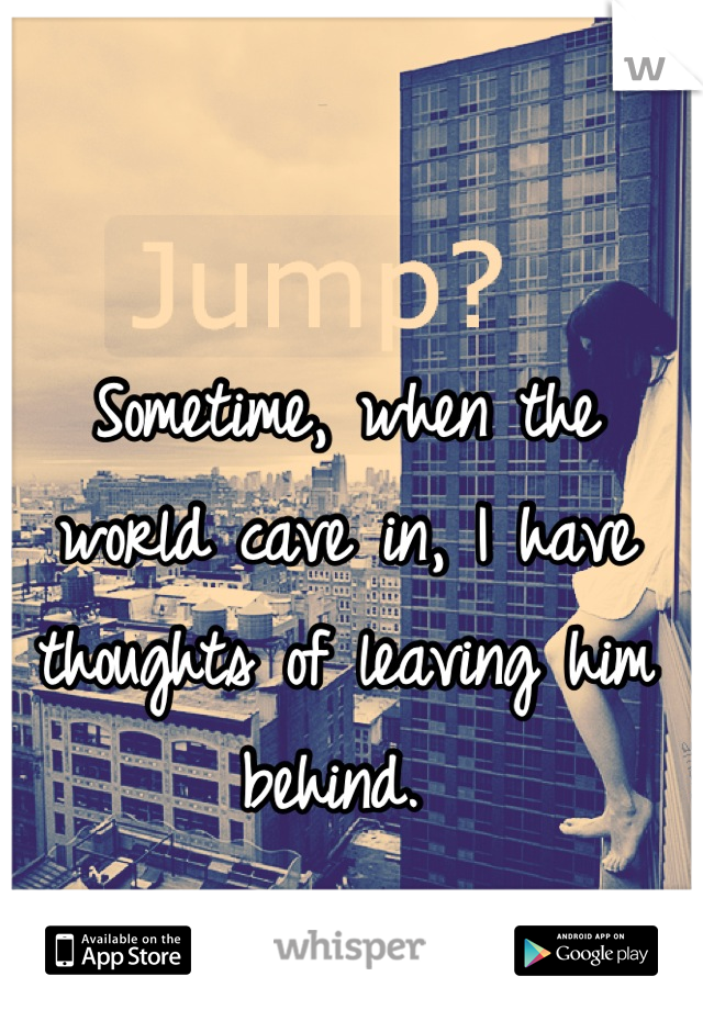 Sometime, when the world cave in, I have thoughts of leaving him behind.
