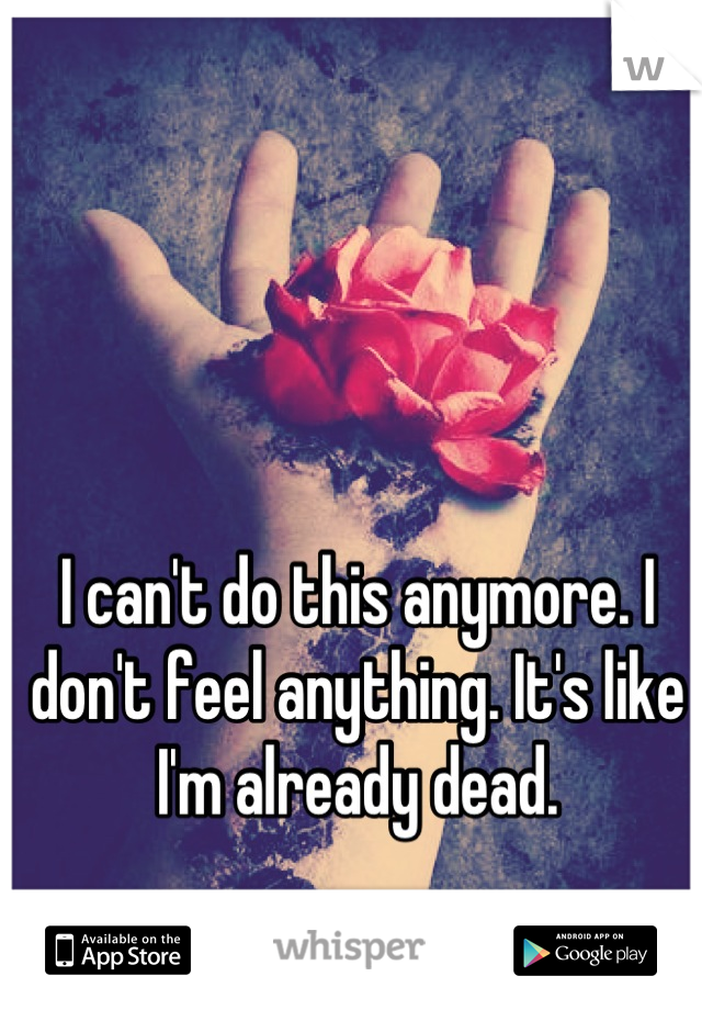 I can't do this anymore. I don't feel anything. It's like I'm already dead.