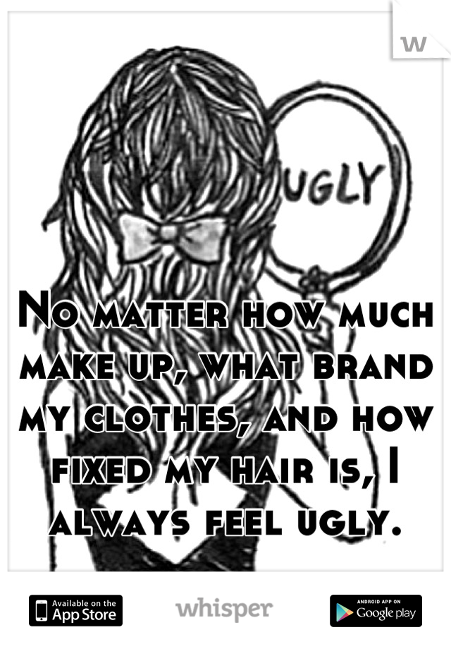 No matter how much make up, what brand my clothes, and how fixed my hair is, I always feel ugly.