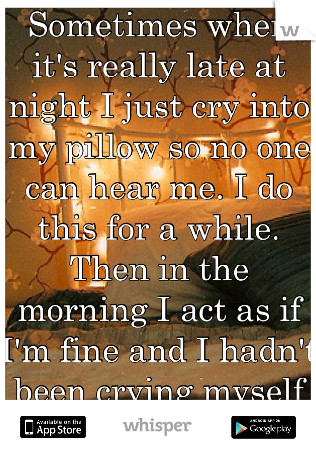 Sometimes when it's really late at night I just cry into my pillow so no one can hear me. I do this for a while. Then in the morning I act as if I'm fine and I hadn't been crying myself to sleep
