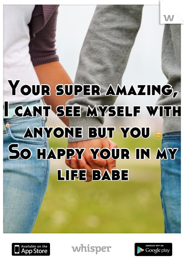 Your super amazing, I cant see myself with anyone but you 😊 So happy your in my life babe