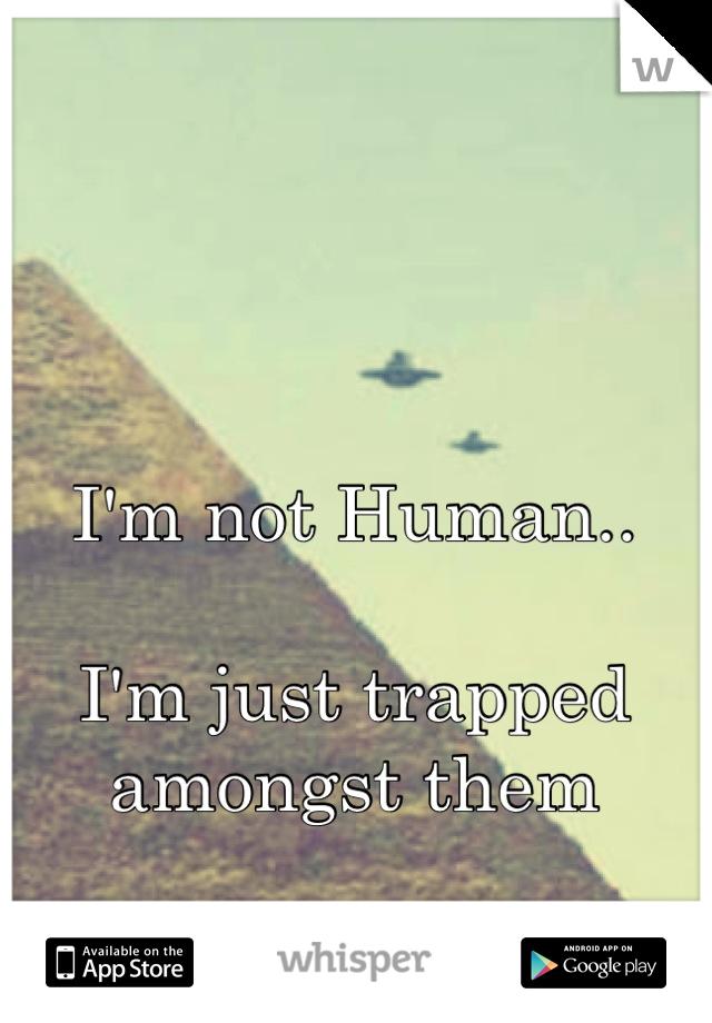 I'm not Human..  I'm just trapped amongst them