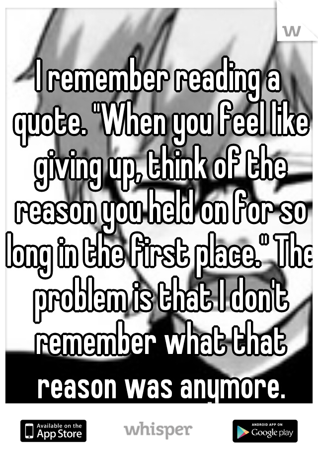 """I remember reading a quote. """"When you feel like giving up, think of the reason you held on for so long in the first place."""" The problem is that I don't remember what that reason was anymore."""